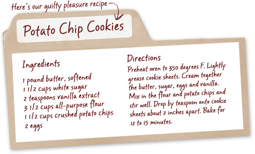 Here's our guilty pleasure recipe - Potato Chip Cookies - Ingredients - 1 pound butter, softened, 1.5 cups white sugar, 2 teaspoons vanilla extract, 3.5 cups all-purpose flour, 1.5 cups crushed potato chips, 2 eggs - Directions - Preheat oven to 350 degrees F. Lightly grease cookie sheets. Cream together the butter, sugar, eggs and vanilla. Mix in the flour and potato chips and stir well. Drop by teaspoon onto cookie sheets about 2 inches apart. Bake for 12 to 15 minutes.