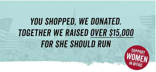 Together we raised over $15,000 for She Should Run.